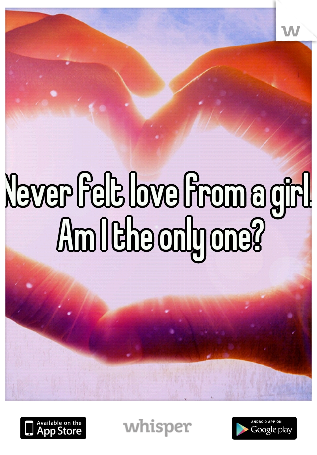 Never felt love from a girl. Am I the only one?