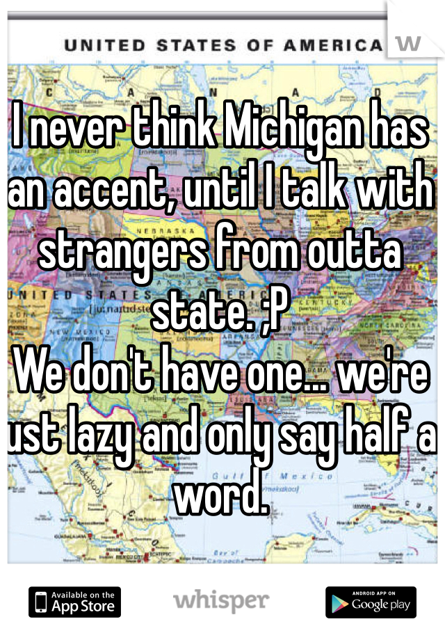 I never think Michigan has an accent, until I talk with strangers from outta state. ;P We don't have one... we're just lazy and only say half a word.