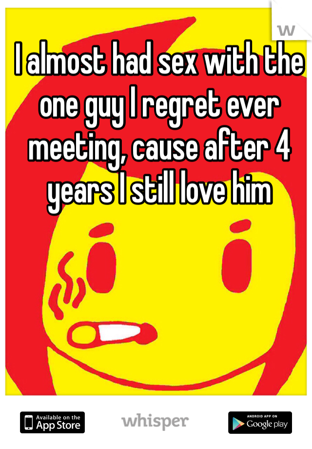 I almost had sex with the one guy I regret ever meeting, cause after 4 years I still love him