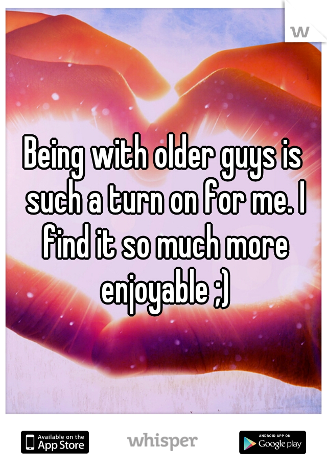 Being with older guys is such a turn on for me. I find it so much more enjoyable ;)