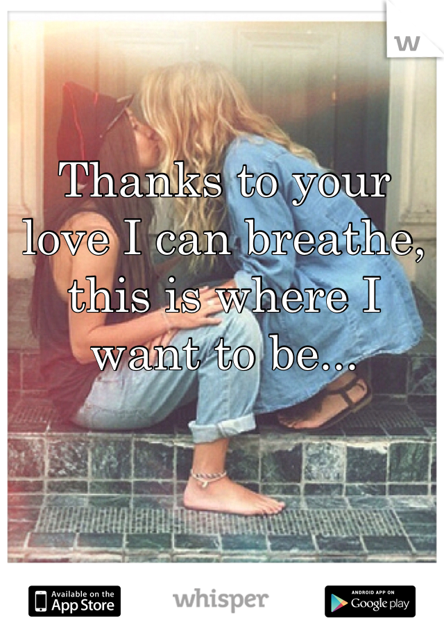 Thanks to your love I can breathe, this is where I want to be...
