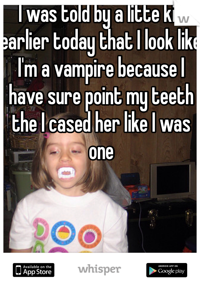 I was told by a litte kid earlier today that I look like I'm a vampire because I have sure point my teeth the I cased her like I was one