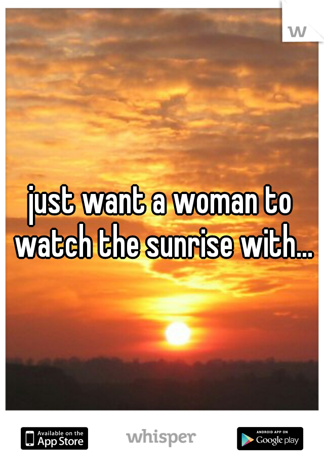 just want a woman to watch the sunrise with...