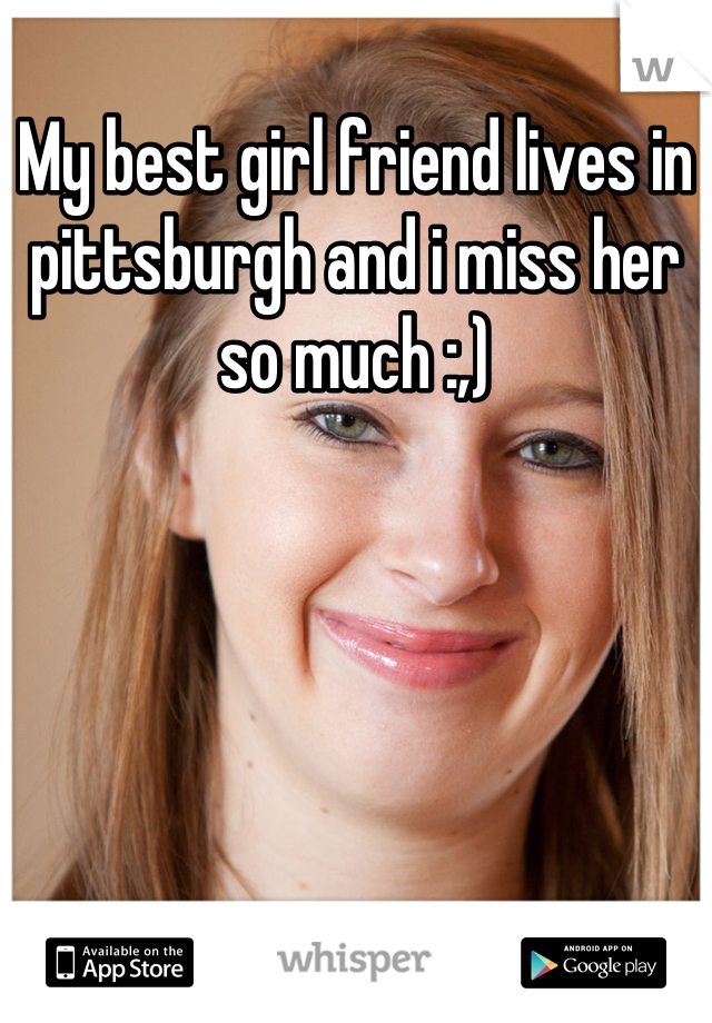 My best girl friend lives in pittsburgh and i miss her so much :,)