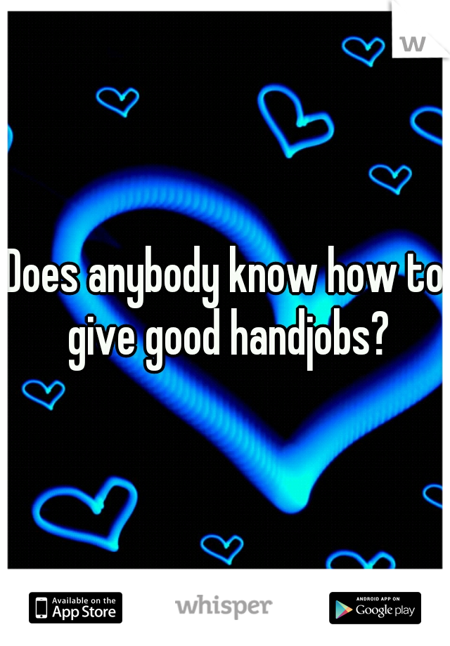 Does anybody know how to give good handjobs?