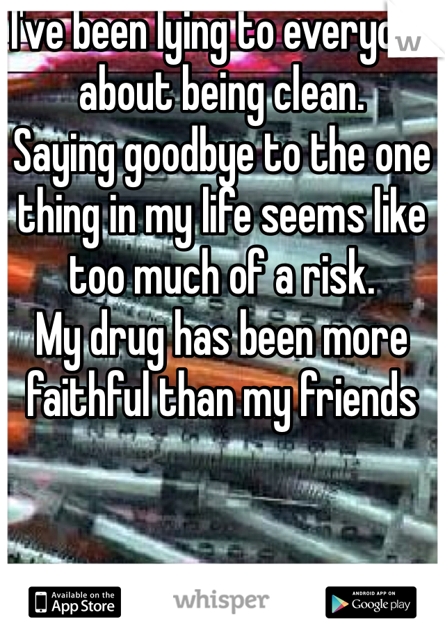 I've been lying to everyone about being clean. Saying goodbye to the one thing in my life seems like too much of a risk. My drug has been more faithful than my friends