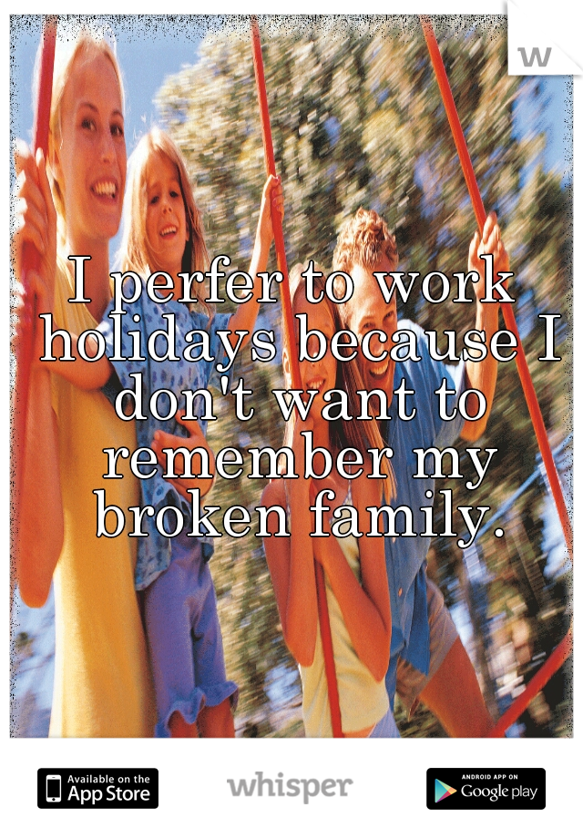 I perfer to work holidays because I don't want to remember my broken family.