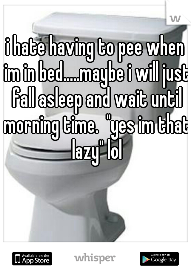 """i hate having to pee when im in bed.....maybe i will just fall asleep and wait until morning time.  """"yes im that lazy"""" lol"""