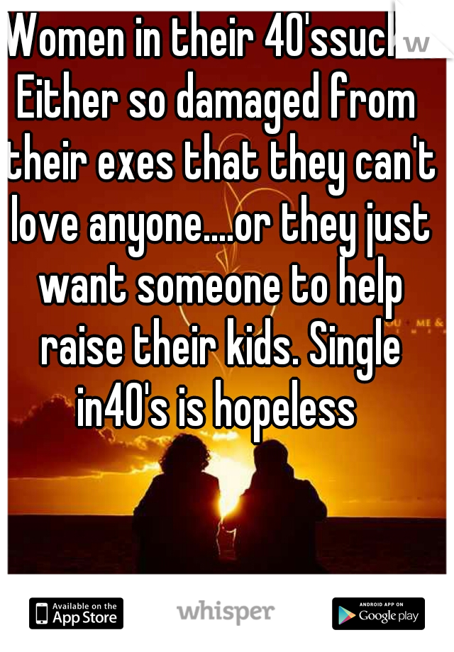 Women in their 40'ssuck!!! Either so damaged from their exes that they can't love anyone....or they just want someone to help raise their kids. Single in40's is hopeless