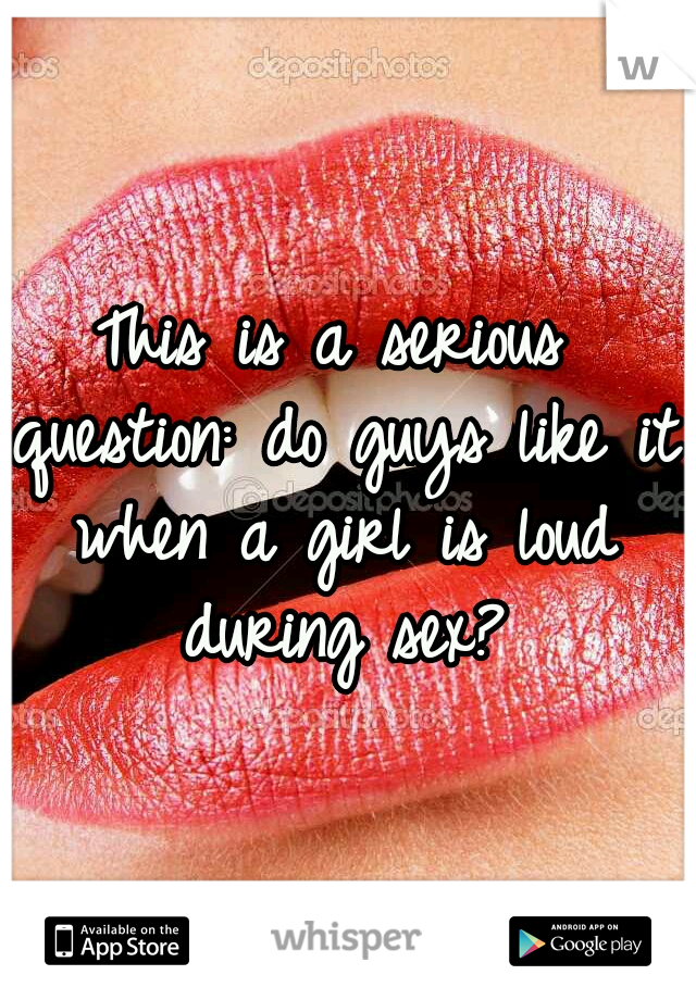 This is a serious question: do guys like it when a girl is loud during sex?