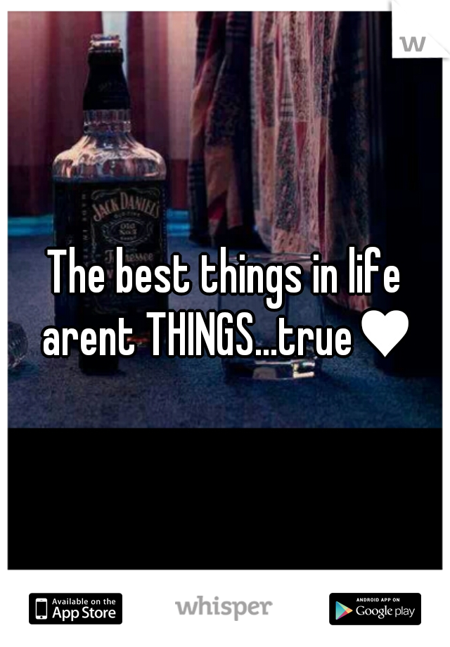 The best things in life arent THINGS...true♥