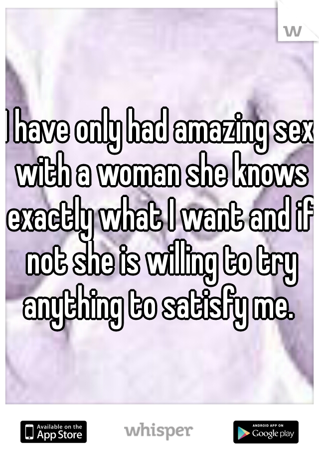 I have only had amazing sex with a woman she knows exactly what I want and if not she is willing to try anything to satisfy me.