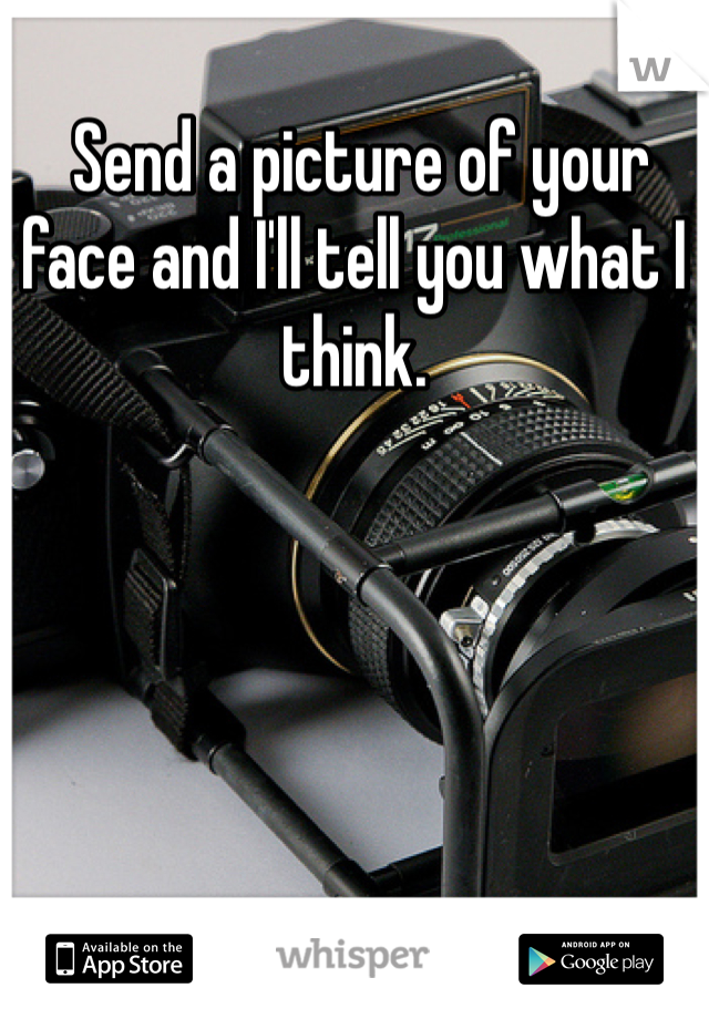 Send a picture of your face and I'll tell you what I think.