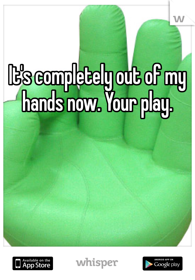 It's completely out of my hands now. Your play.