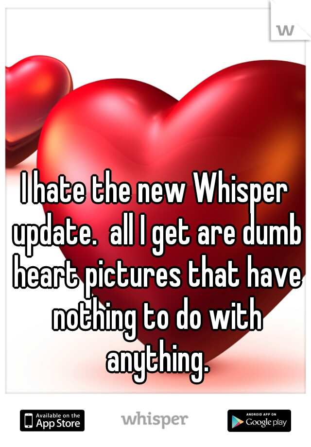 I hate the new Whisper update.  all I get are dumb heart pictures that have nothing to do with anything.