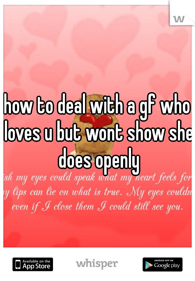 how to deal with a gf who loves u but wont show she does openly