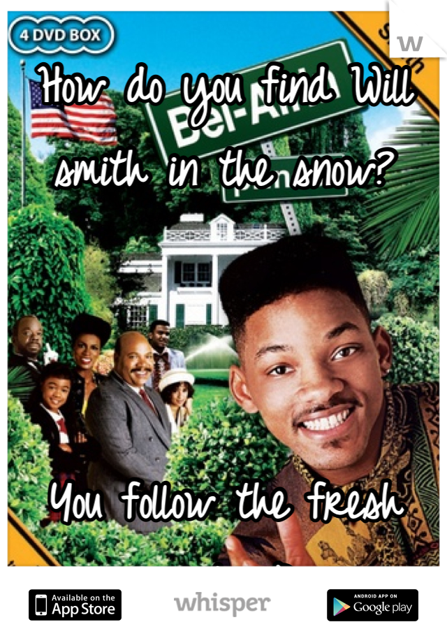 How do you find Will smith in the snow?     You follow the fresh prints :P