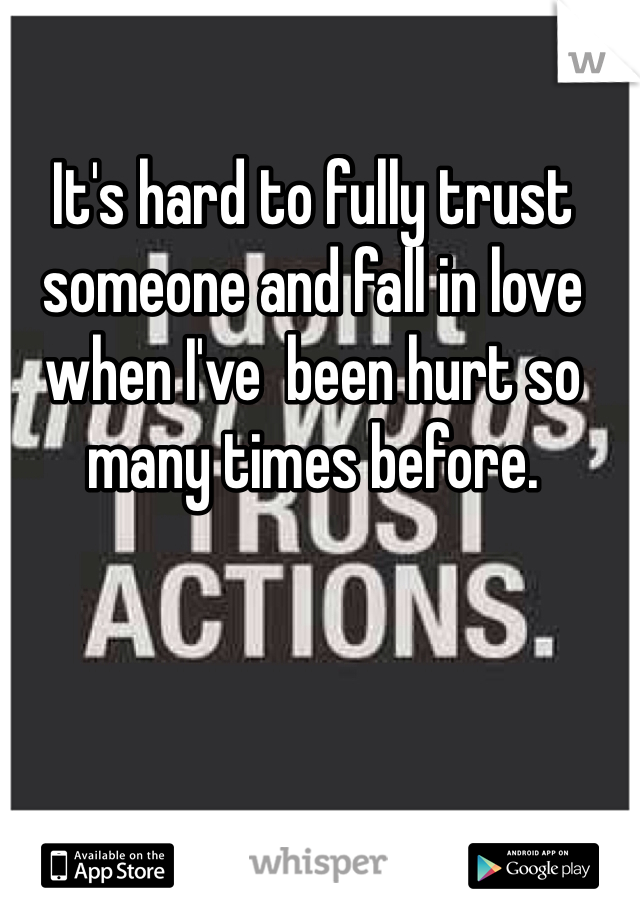 It's hard to fully trust someone and fall in love when I've  been hurt so many times before.