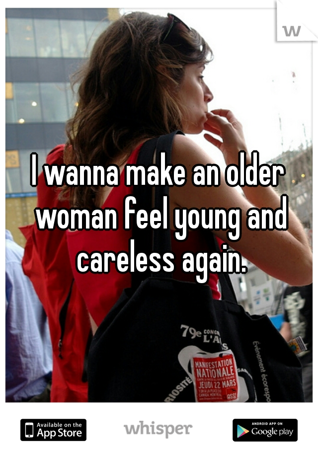 I wanna make an older woman feel young and careless again.