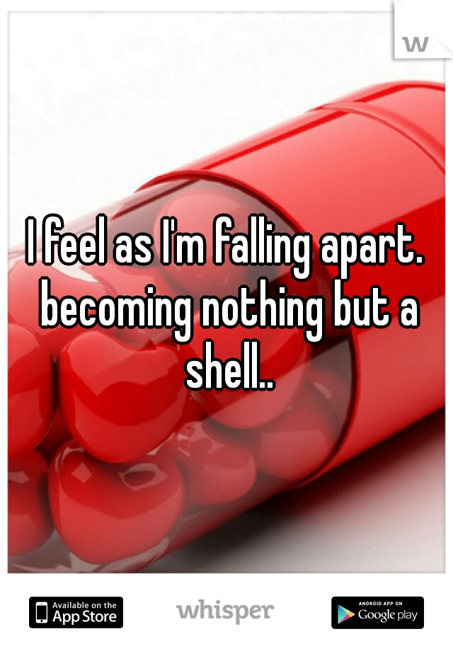 I feel as I'm falling apart. becoming nothing but a shell..