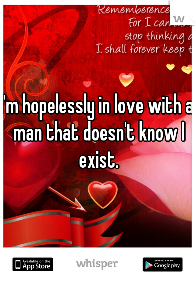 I'm hopelessly in love with a man that doesn't know I exist.