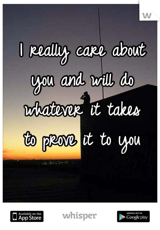 I really care about  you and will do  whatever it takes  to prove it to you