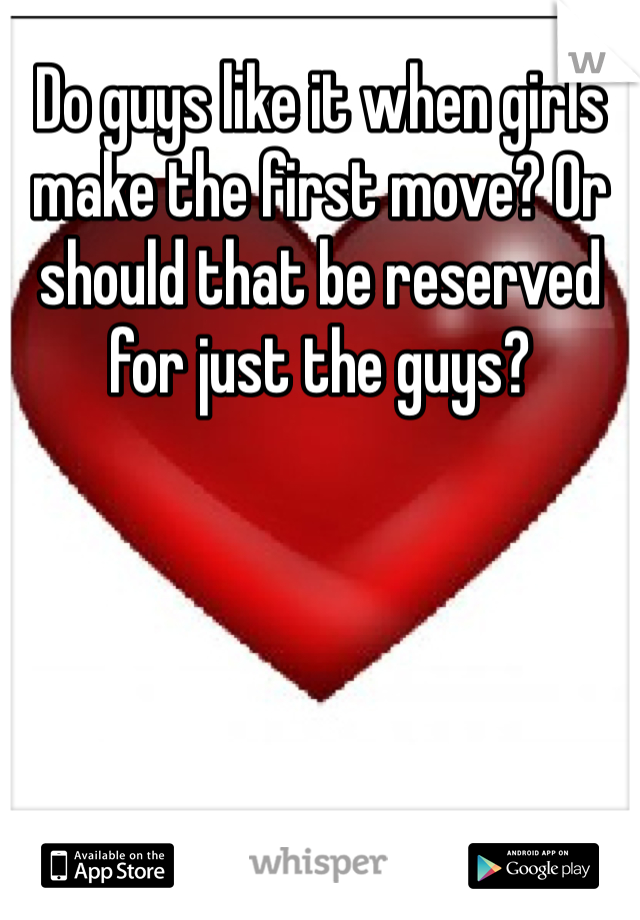 Do guys like it when girls make the first move? Or should that be reserved for just the guys?