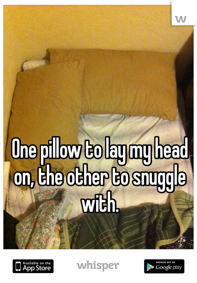 One pillow to lay my head on, the other to snuggle with.