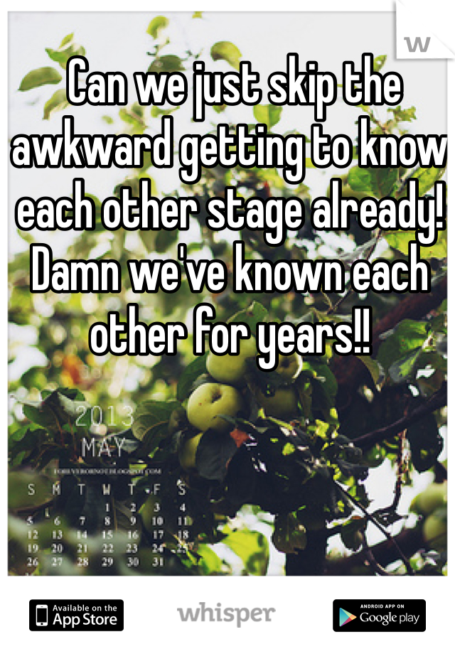 Can we just skip the awkward getting to know each other stage already! Damn we've known each other for years!!