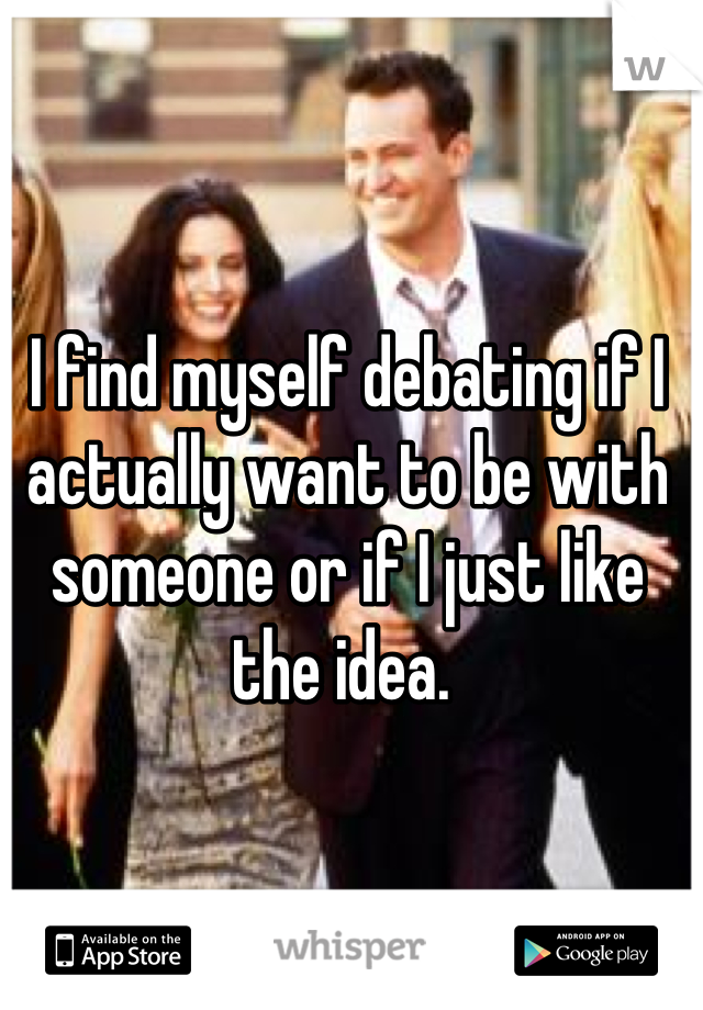 I find myself debating if I actually want to be with someone or if I just like the idea.