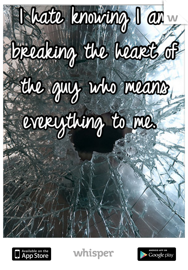 I hate knowing I am breaking the heart of the guy who means everything to me.