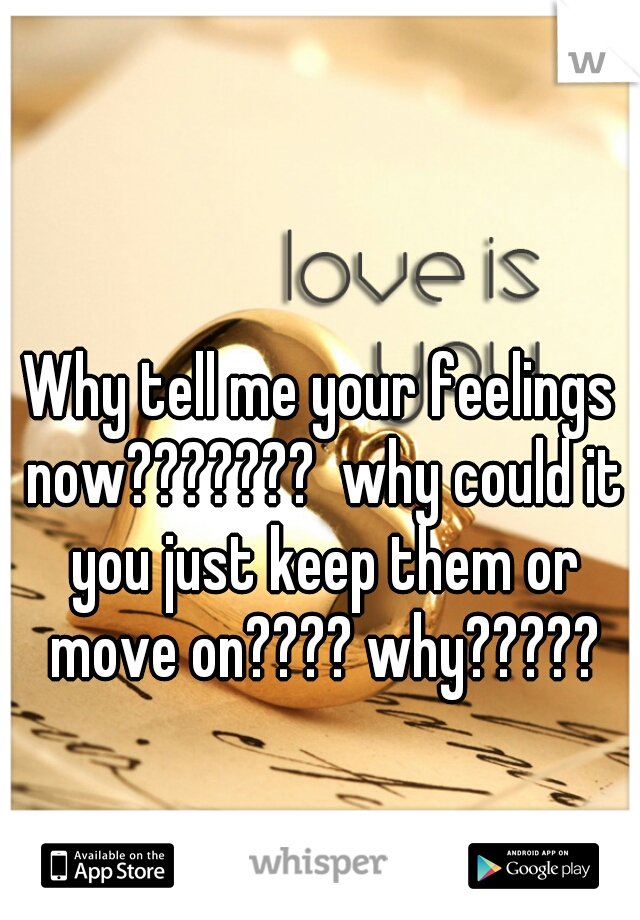 Why tell me your feelings now???????  why could it you just keep them or move on???? why?????