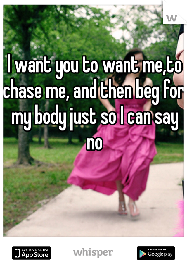 I want you to want me,to chase me, and then beg for my body just so I can say no