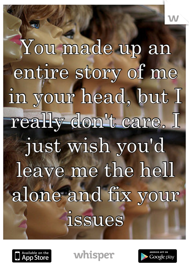 You made up an entire story of me in your head, but I really don't care. I just wish you'd leave me the hell alone and fix your issues