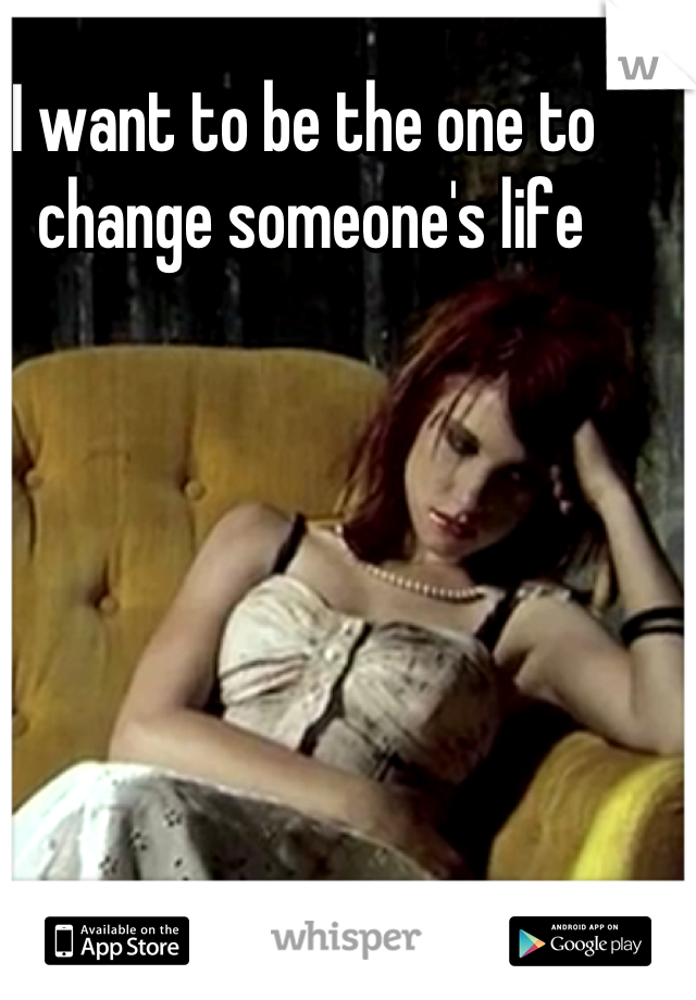 I want to be the one to  change someone's life