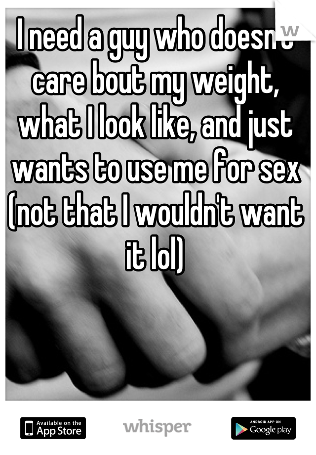 I need a guy who doesn't care bout my weight, what I look like, and just wants to use me for sex (not that I wouldn't want it lol)
