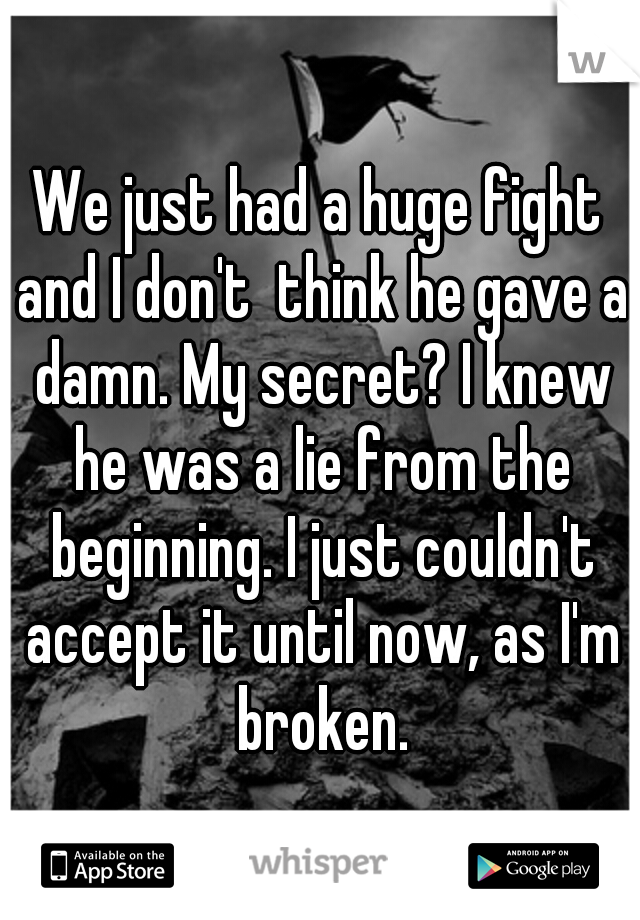 We just had a huge fight and I don't  think he gave a damn. My secret? I knew he was a lie from the beginning. I just couldn't accept it until now, as I'm broken.