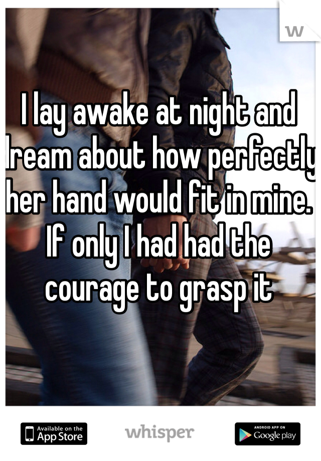 I lay awake at night and dream about how perfectly her hand would fit in mine. If only I had had the courage to grasp it