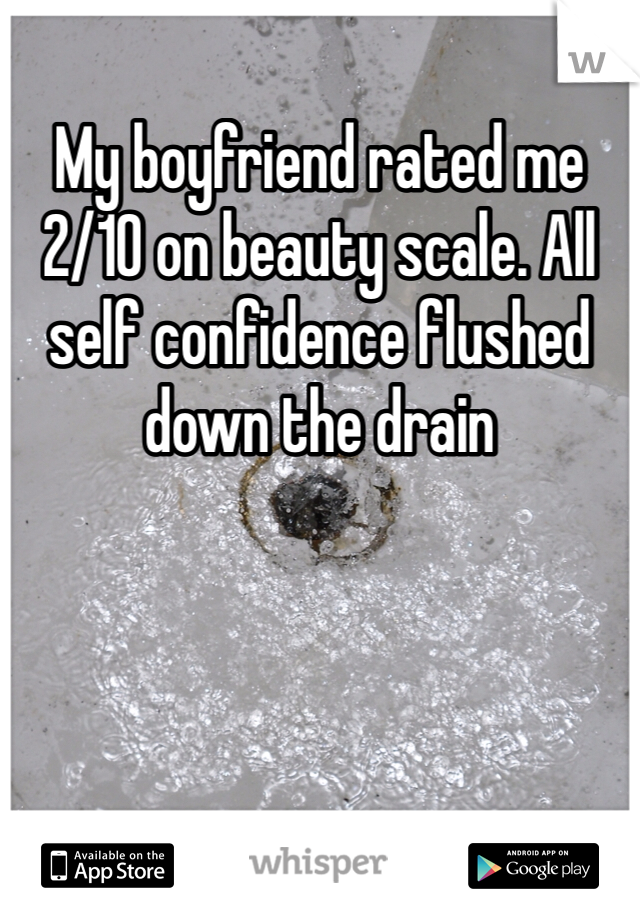 My boyfriend rated me 2/10 on beauty scale. All self confidence flushed down the drain