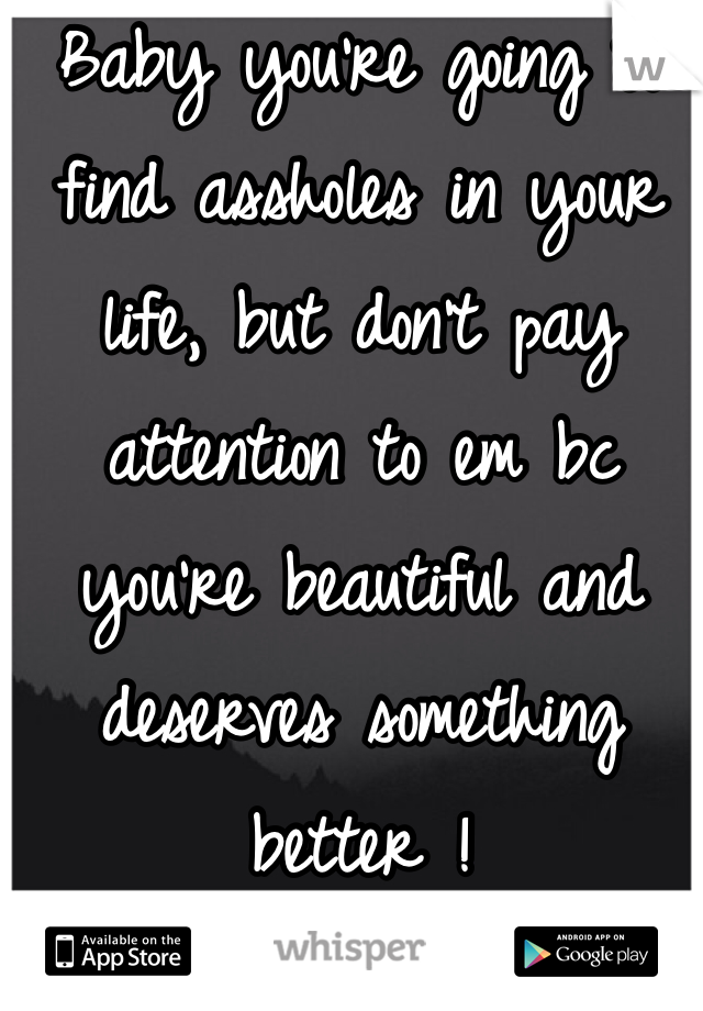 Baby you're going to find assholes in your life, but don't pay attention to em bc you're beautiful and deserves something better !