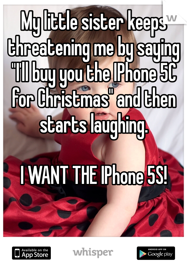 """My little sister keeps threatening me by saying """"I'll buy you the IPhone 5C for Christmas"""" and then starts laughing.   I WANT THE IPhone 5S!"""