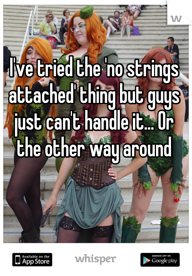 I've tried the 'no strings attached' thing but guys just can't handle it... Or the other way around