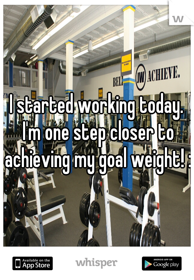 I started working today. I'm one step closer to achieving my goal weight! :)
