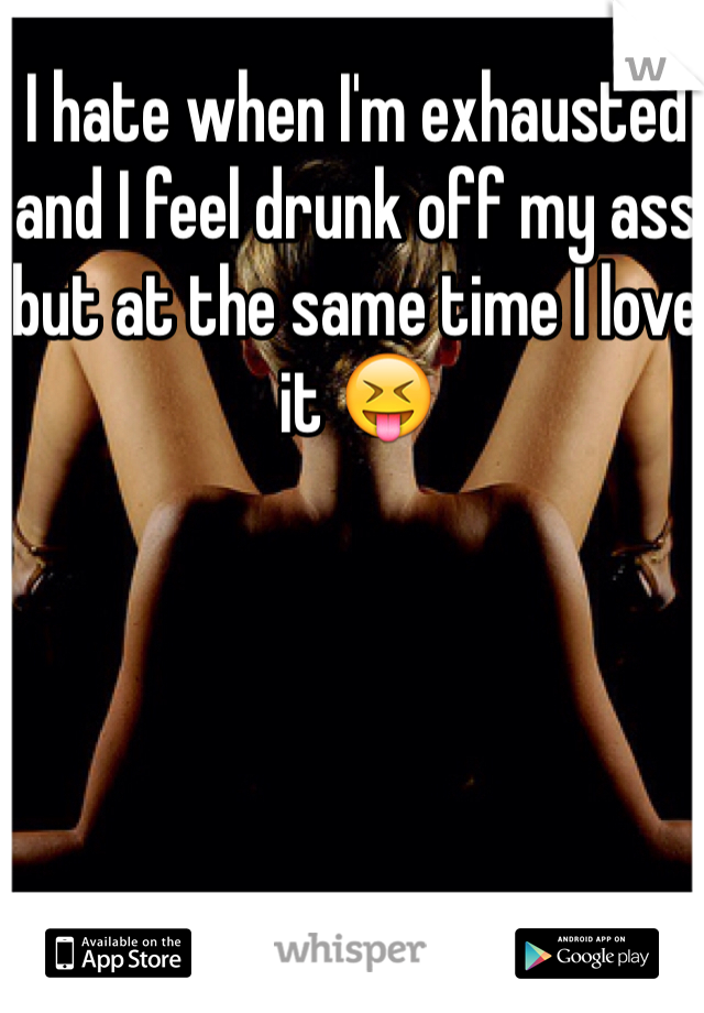 I hate when I'm exhausted and I feel drunk off my ass but at the same time I love it 😝