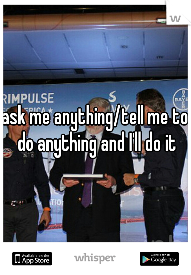 ask me anything/tell me to do anything and I'll do it