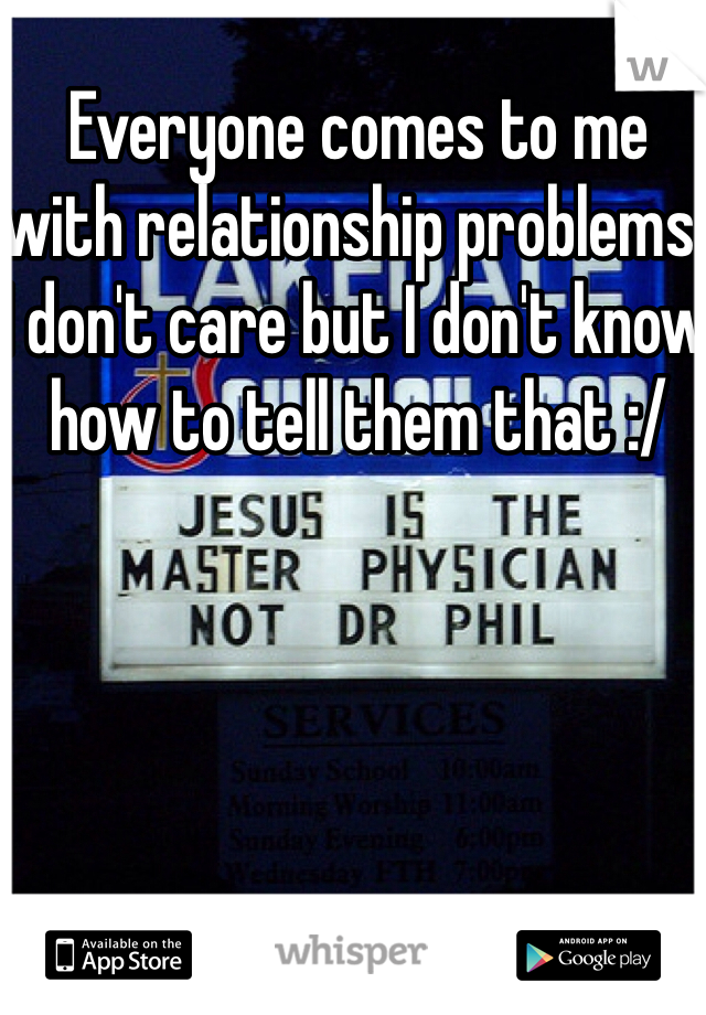 Everyone comes to me with relationship problems. I don't care but I don't know how to tell them that :/