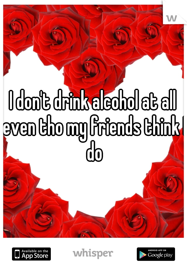 I don't drink alcohol at all even tho my friends think I do