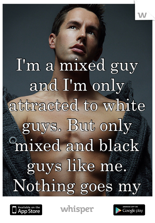 I'm a mixed guy and I'm only attracted to white guys. But only mixed and black guys like me. Nothing goes my way.