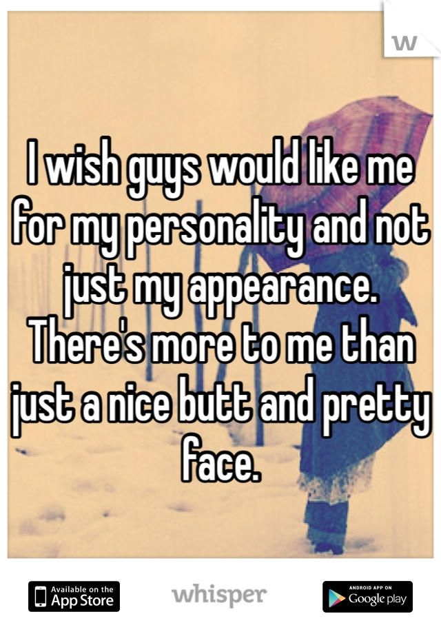 I wish guys would like me for my personality and not just my appearance. There's more to me than just a nice butt and pretty face.