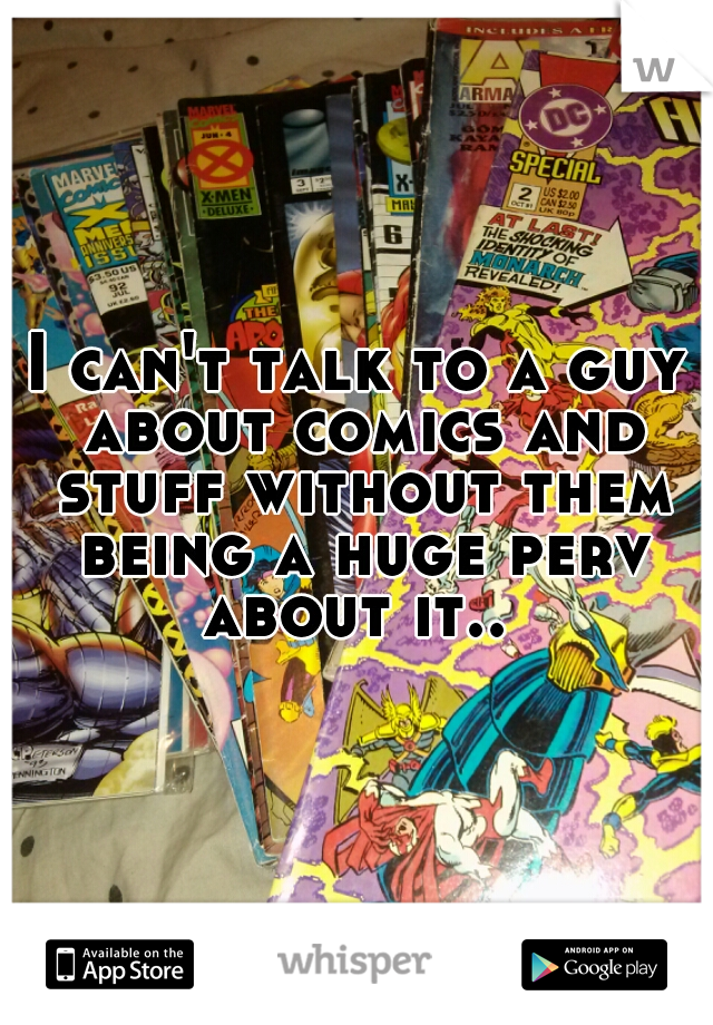 I can't talk to a guy about comics and stuff without them being a huge perv about it..